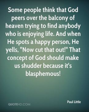Some people think that God peers over the balcony of heaven trying to find anybody who is enjoying life. And when He spots a happy person, He yells, ''Now cut that out!'' That concept of God should make us shudder because it's blasphemous!