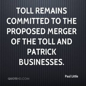 Paul Little  - Toll remains committed to the proposed merger of the Toll and Patrick businesses.