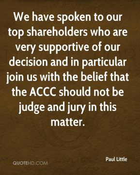 We have spoken to our top shareholders who are very supportive of our decision and in particular join us with the belief that the ACCC should not be judge and jury in this matter.