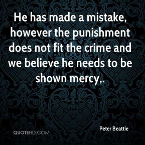 Peter Beattie  - He has made a mistake, however the punishment does not fit the crime and we believe he needs to be shown mercy.