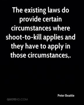 Peter Beattie  - The existing laws do provide certain circumstances where shoot-to-kill applies and they have to apply in those circumstances.