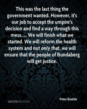 Peter Beattie  - This was the last thing the government wanted. However, it's our job to accept the umpire's decision and find a way through this mess, ... We will finish what we started. We will reform the health system and not only that, we will ensure that the people of Bundaberg will get justice.