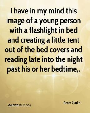 Peter Clarke  - I have in my mind this image of a young person with a flashlight in bed and creating a little tent out of the bed covers and reading late into the night past his or her bedtime.