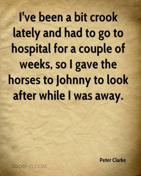 Peter Clarke  - I've been a bit crook lately and had to go to hospital for a couple of weeks, so I gave the horses to Johnny to look after while I was away.