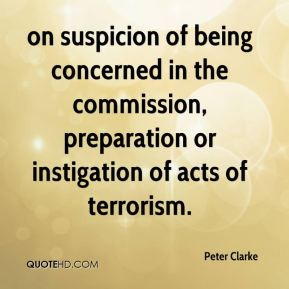 Peter Clarke  - on suspicion of being concerned in the commission, preparation or instigation of acts of terrorism.