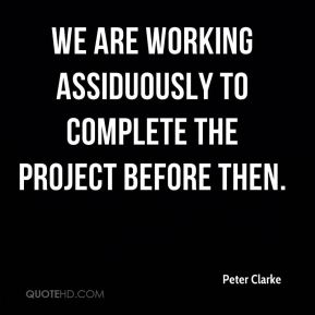 Peter Clarke  - we are working assiduously to complete the project before then.