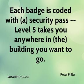Peter Miller  - Each badge is coded with (a) security pass -- Level 5 takes you anywhere in (the) building you want to go.