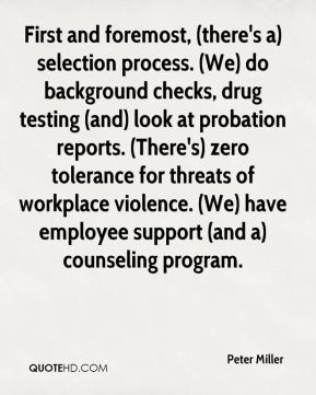 First and foremost, (there's a) selection process. (We) do background checks, drug testing (and) look at probation reports. (There's) zero tolerance for threats of workplace violence. (We) have employee support (and a) counseling program.