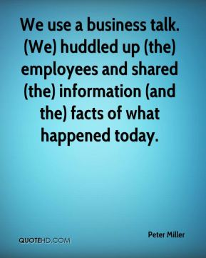 We use a business talk. (We) huddled up (the) employees and shared (the) information (and the) facts of what happened today.