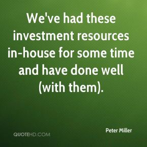 We've had these investment resources in-house for some time and have done well (with them).