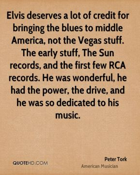 Elvis deserves a lot of credit for bringing the blues to middle America, not the Vegas stuff. The early stuff, The Sun records, and the first few RCA records. He was wonderful, he had the power, the drive, and he was so dedicated to his music.