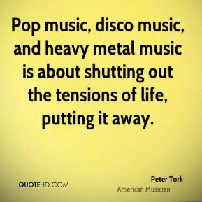 Pop music, disco music, and heavy metal music is about shutting out the tensions of life, putting it away.