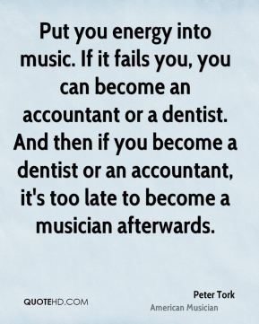 Put you energy into music. If it fails you, you can become an accountant or a dentist. And then if you become a dentist or an accountant, it's too late to become a musician afterwards.