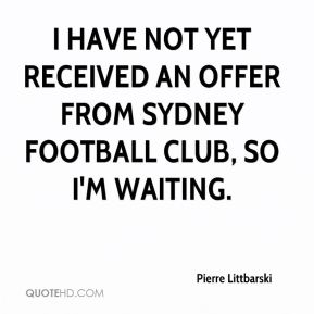 I have not yet received an offer from Sydney Football Club, so I'm waiting.