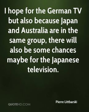 I hope for the German TV but also because Japan and Australia are in the same group, there will also be some chances maybe for the Japanese television.