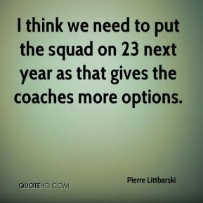 I think we need to put the squad on 23 next year as that gives the coaches more options.