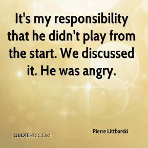 It's my responsibility that he didn't play from the start. We discussed it. He was angry.