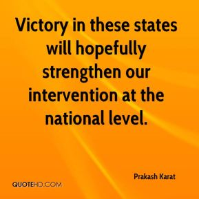 Prakash Karat  - Victory in these states will hopefully strengthen our intervention at the national level.
