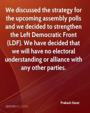 Prakash Karat  - We discussed the strategy for the upcoming assembly polls and we decided to strengthen the Left Democratic Front (LDF). We have decided that we will have no electoral understanding or alliance with any other parties.
