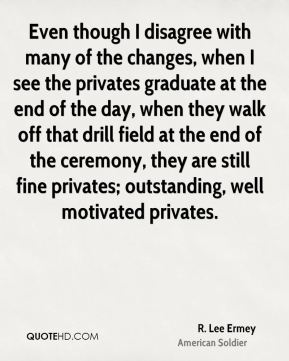 R. Lee Ermey - Even though I disagree with many of the changes, when I see the privates graduate at the end of the day, when they walk off that drill field at the end of the ceremony, they are still fine privates; outstanding, well motivated privates.