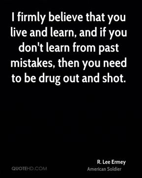 R. Lee Ermey - I firmly believe that you live and learn, and if you don't learn from past mistakes, then you need to be drug out and shot.