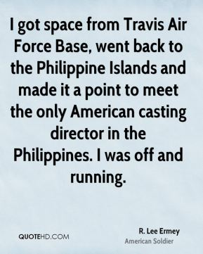 R. Lee Ermey - I got space from Travis Air Force Base, went back to the Philippine Islands and made it a point to meet the only American casting director in the Philippines. I was off and running.