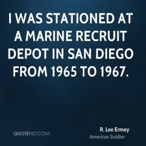 R. Lee Ermey - I was stationed at a marine recruit depot in San Diego from 1965 to 1967.