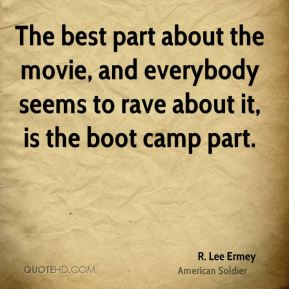 R. Lee Ermey - The best part about the movie, and everybody seems to rave about it, is the boot camp part.