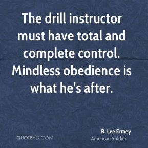 R. Lee Ermey - The drill instructor must have total and complete control. Mindless obedience is what he's after.