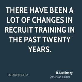 R. Lee Ermey - There have been a lot of changes in recruit training in the past twenty years.