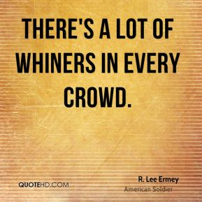 R. Lee Ermey - There's a lot of whiners in every crowd.