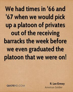 R. Lee Ermey - We had times in '66 and '67 when we would pick up a platoon of privates out of the receiving barracks the week before we even graduated the platoon that we were on!