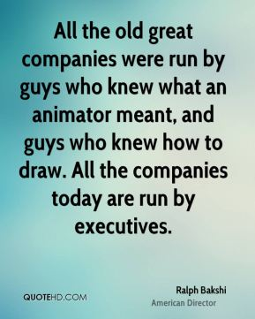 Ralph Bakshi - All the old great companies were run by guys who knew what an animator meant, and guys who knew how to draw. All the companies today are run by executives.