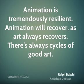Animation is tremendously resilient. Animation will recover, as art always recovers. There's always cycles of good art.