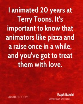 Ralph Bakshi - I animated 20 years at Terry Toons. It's important to know that animators like pizza and a raise once in a while, and you've got to treat them with love.
