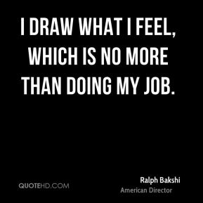 I draw what I feel, which is no more than doing my job.