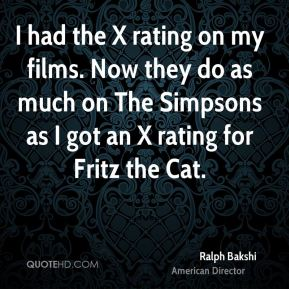 Ralph Bakshi - I had the X rating on my films. Now they do as much on The Simpsons as I got an X rating for Fritz the Cat.