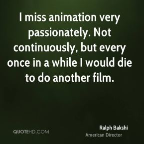 Ralph Bakshi - I miss animation very passionately. Not continuously, but every once in a while I would die to do another film.