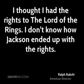 Ralph Bakshi - I thought I had the rights to The Lord of the Rings. I don't know how Jackson ended up with the rights.