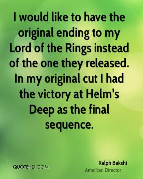 Ralph Bakshi - I would like to have the original ending to my Lord of the Rings instead of the one they released. In my original cut I had the victory at Helm's Deep as the final sequence.
