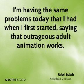 Ralph Bakshi - I'm having the same problems today that I had when I first started, saying that outrageous adult animation works.