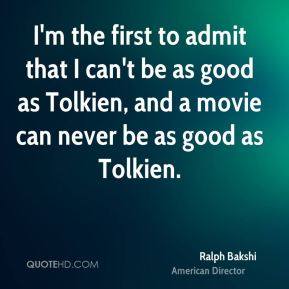 I'm the first to admit that I can't be as good as Tolkien, and a movie can never be as good as Tolkien.