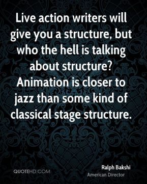 Ralph Bakshi - Live action writers will give you a structure, but who the hell is talking about structure? Animation is closer to jazz than some kind of classical stage structure.
