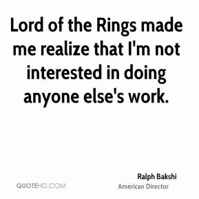 Ralph Bakshi - Lord of the Rings made me realize that I'm not interested in doing anyone else's work.