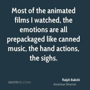 Ralph Bakshi - Most of the animated films I watched, the emotions are all prepackaged like canned music, the hand actions, the sighs.
