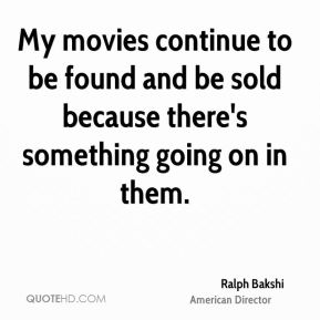 Ralph Bakshi - My movies continue to be found and be sold because there's something going on in them.