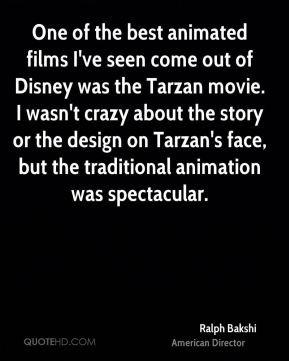 Ralph Bakshi - One of the best animated films I've seen come out of Disney was the Tarzan movie. I wasn't crazy about the story or the design on Tarzan's face, but the traditional animation was spectacular.