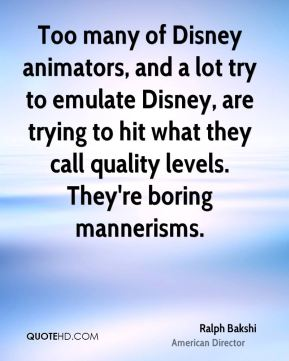 Ralph Bakshi - Too many of Disney animators, and a lot try to emulate Disney, are trying to hit what they call quality levels. They're boring mannerisms.