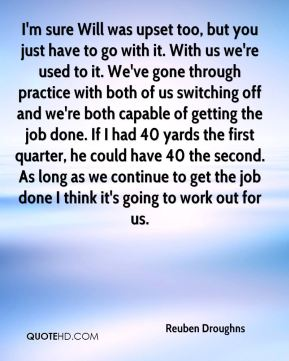 Reuben Droughns  - I'm sure Will was upset too, but you just have to go with it. With us we're used to it. We've gone through practice with both of us switching off and we're both capable of getting the job done. If I had 40 yards the first quarter, he could have 40 the second. As long as we continue to get the job done I think it's going to work out for us.