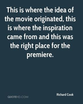 Richard Cook  - This is where the idea of the movie originated, this is where the inspiration came from and this was the right place for the premiere.